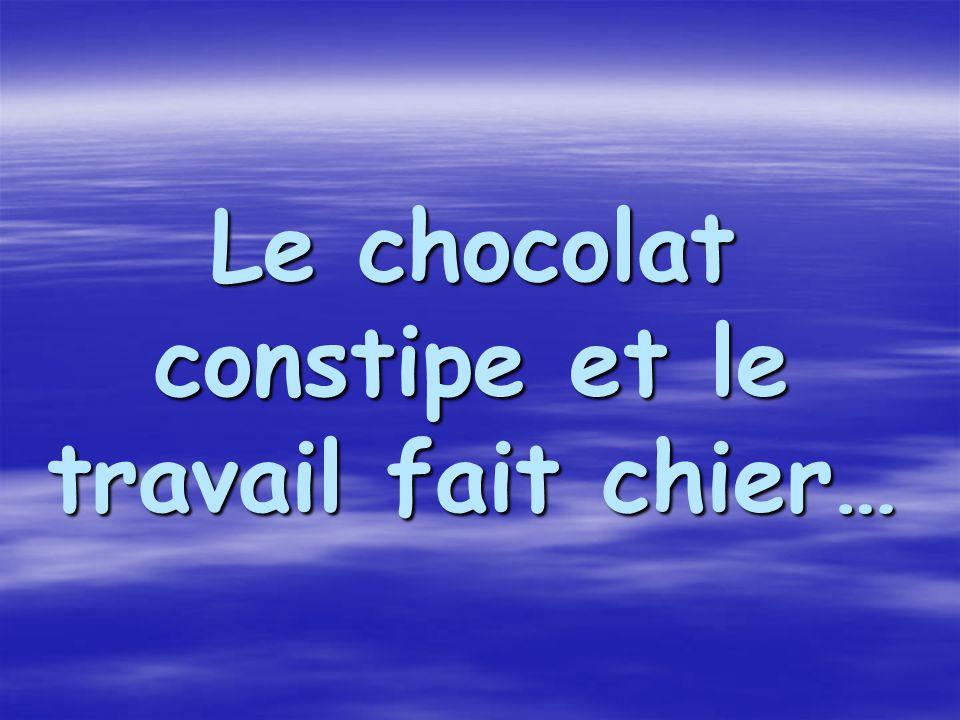 Le chocolat constipe et le travail fait chier… Le chocolat constipe et le travail fait chier…