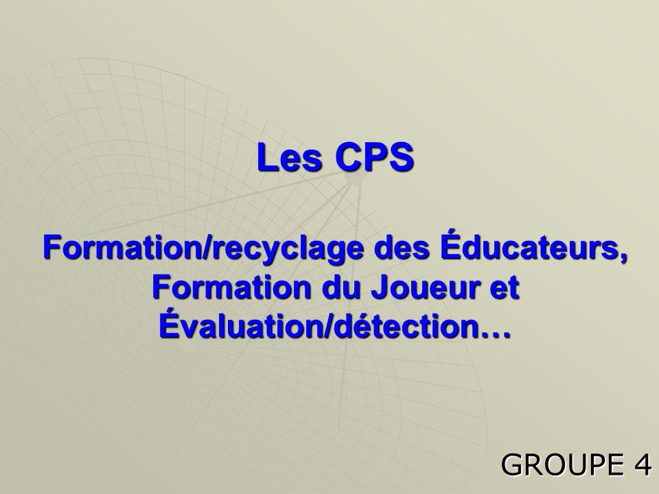 Les CPS Formation/recyclage des Éducateurs, Formation du Joueur et Évaluation/détection… GROUPE 4