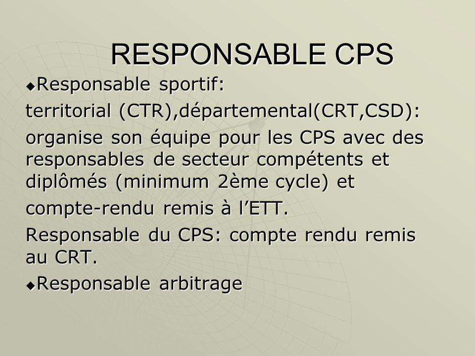 RESPONSABLE CPS  Responsable sportif: territorial (CTR),départemental(CRT,CSD): organise son équipe pour les CPS avec des responsables de secteur compétents et diplômés (minimum 2ème cycle) et compte-rendu remis à l'ETT.