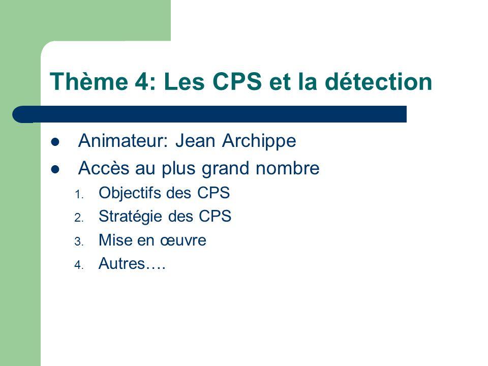 Thème 4: Les CPS et la détection Animateur: Jean Archippe Accès au plus grand nombre 1. Objectifs des CPS 2. Stratégie des CPS 3. Mise en œuvre 4. Aut