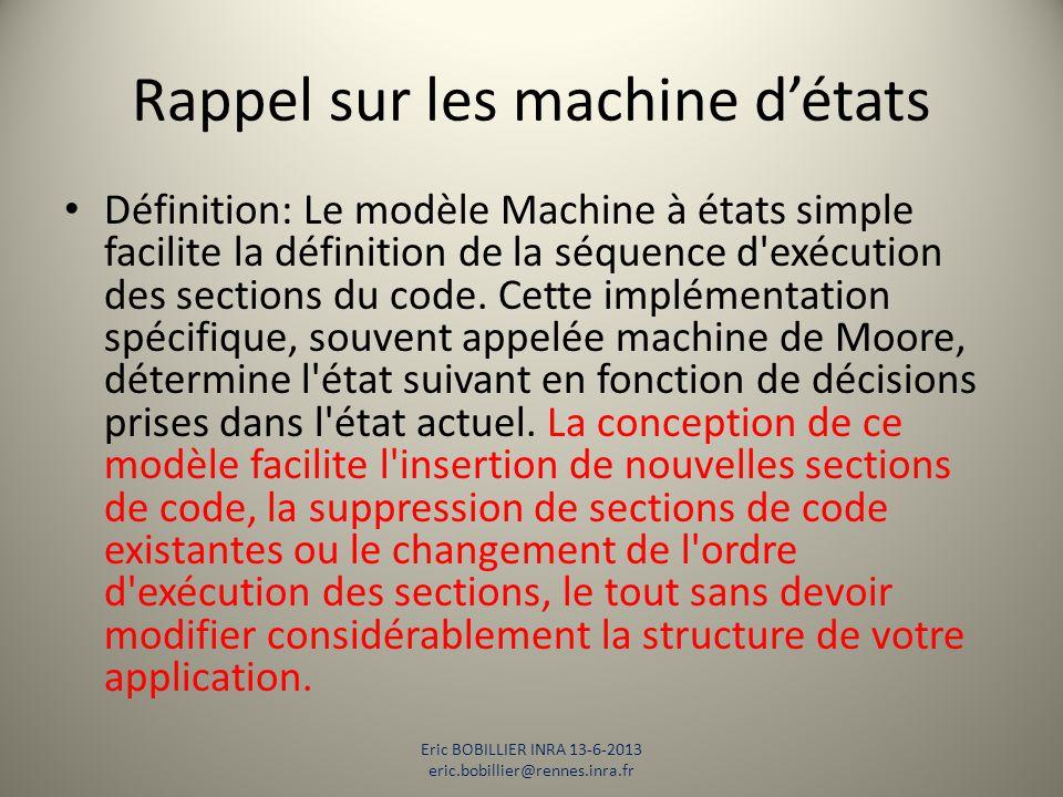 Rappel sur les machine d'états Section de code Structure condition (vue sur le champ) Etape de choix multiples Eric BOBILLIER INRA 13-6-2013 eric.bobillier@rennes.inra.fr