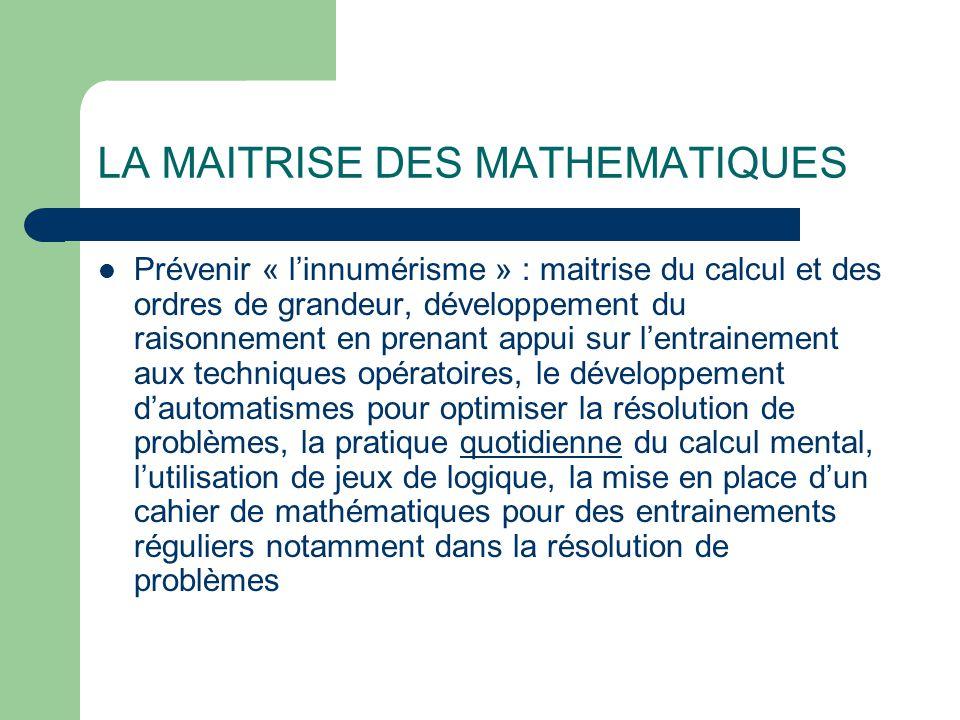 LA MAITRISE DES MATHEMATIQUES Prévenir « l'innumérisme » : maitrise du calcul et des ordres de grandeur, développement du raisonnement en prenant appui sur l'entrainement aux techniques opératoires, le développement d'automatismes pour optimiser la résolution de problèmes, la pratique quotidienne du calcul mental, l'utilisation de jeux de logique, la mise en place d'un cahier de mathématiques pour des entrainements réguliers notamment dans la résolution de problèmes