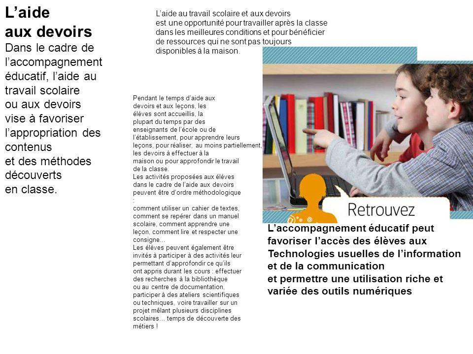 L'aide aux devoirs Dans le cadre de l'accompagnement éducatif, l'aide au travail scolaire ou aux devoirs vise à favoriser l'appropriation des contenus