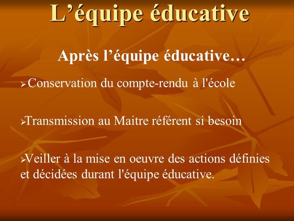 L'équipe éducative Après l'équipe éducative…   Conservation du compte-rendu à l'école   Transmission au Maitre référent si besoin   Veiller à la