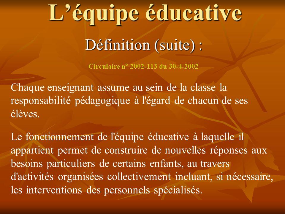 L'équipe éducative Définition (suite) : Circulaire n° 2002-113 du 30-4-2002 Chaque enseignant assume au sein de la classe la responsabilité pédagogiqu