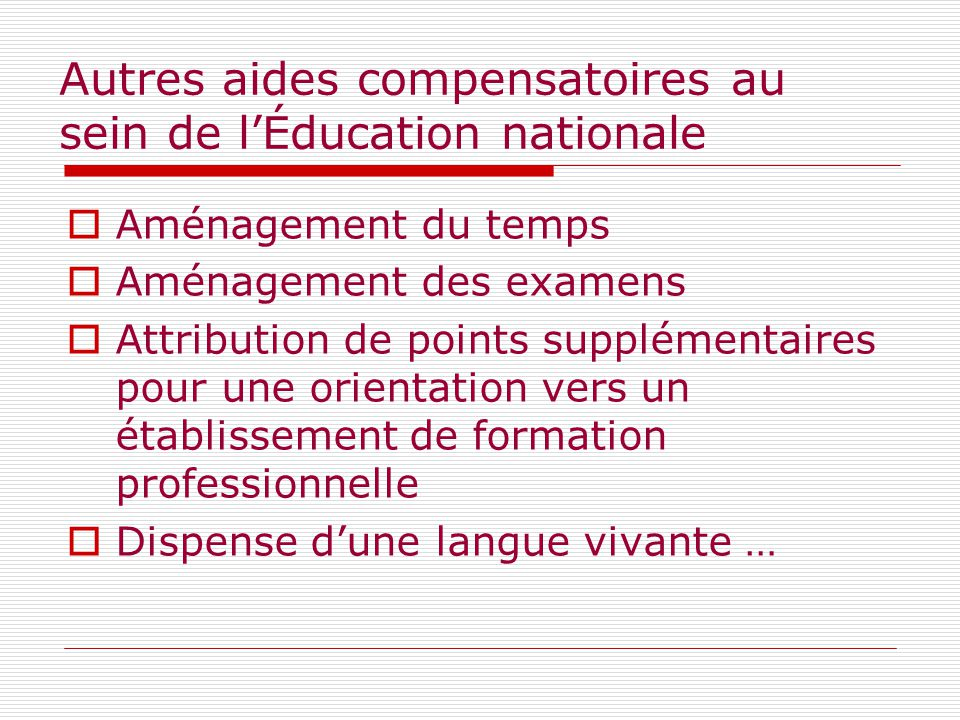 Autres aides compensatoires au sein de l'Éducation nationale  Aménagement du temps  Aménagement des examens  Attribution de points supplémentaires pour une orientation vers un établissement de formation professionnelle  Dispense d'une langue vivante …