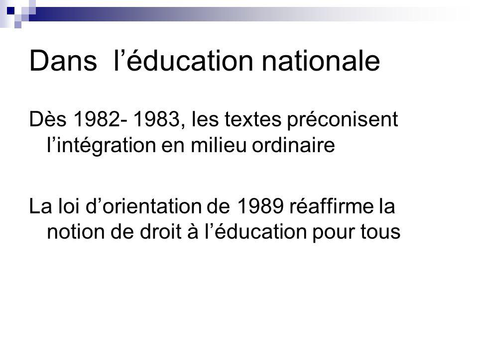 Dans l'éducation nationale Dès 1982- 1983, les textes préconisent l'intégration en milieu ordinaire La loi d'orientation de 1989 réaffirme la notion de droit à l'éducation pour tous