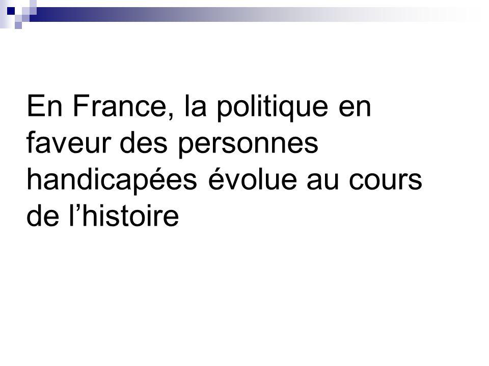 En France, la politique en faveur des personnes handicapées évolue au cours de l'histoire