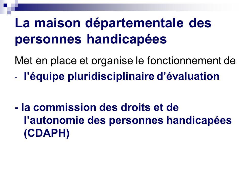 La maison départementale des personnes handicapées Met en place et organise le fonctionnement de - l'équipe pluridisciplinaire d'évaluation - la commission des droits et de l'autonomie des personnes handicapées (CDAPH)