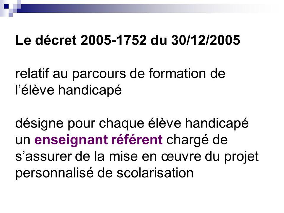 Le décret 2005-1752 du 30/12/2005 relatif au parcours de formation de l'élève handicapé désigne pour chaque élève handicapé un enseignant référent cha