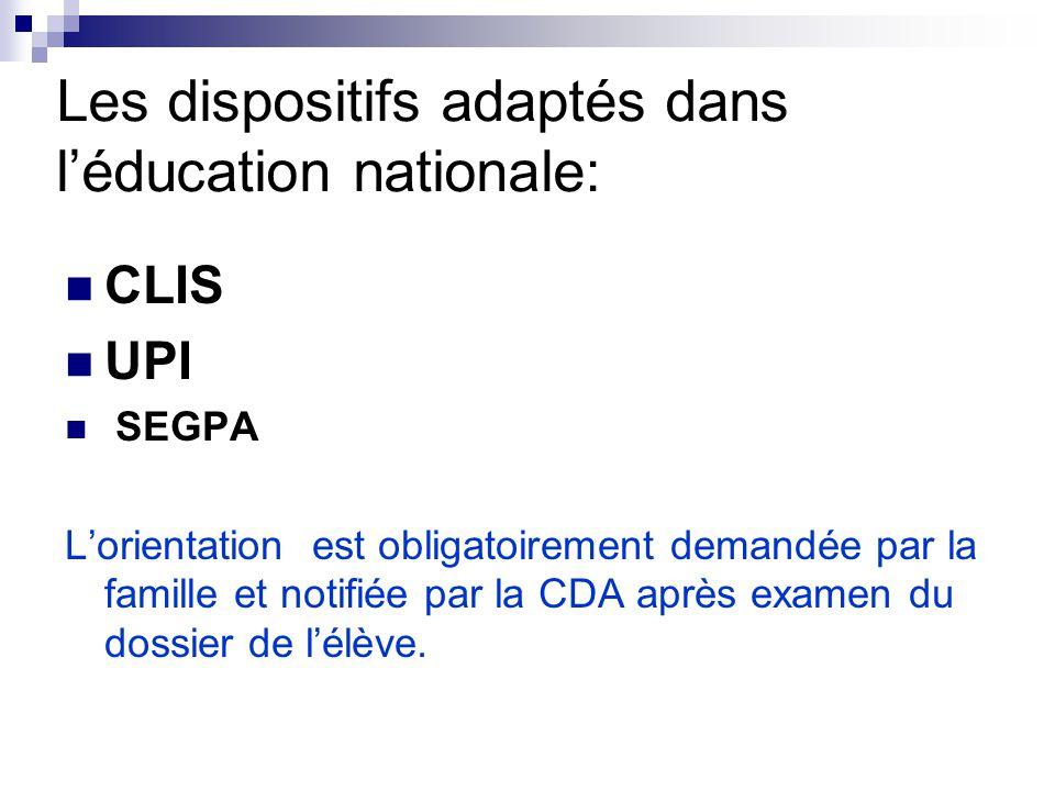 Les dispositifs adaptés dans l'éducation nationale: CLIS UPI SEGPA L'orientation est obligatoirement demandée par la famille et notifiée par la CDA après examen du dossier de l'élève.