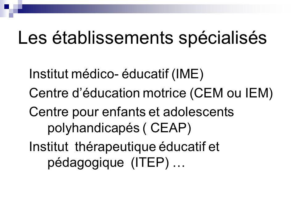 Les établissements spécialisés Institut médico- éducatif (IME) Centre d'éducation motrice (CEM ou IEM) Centre pour enfants et adolescents polyhandicapés ( CEAP) Institut thérapeutique éducatif et pédagogique (ITEP) …