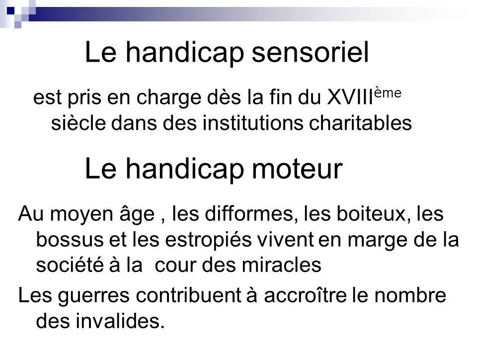 Le handicap sensoriel est pris en charge dès la fin du XVIII è me siècle dans des institutions charitables Le handicap moteur Au moyen âge, les diffor