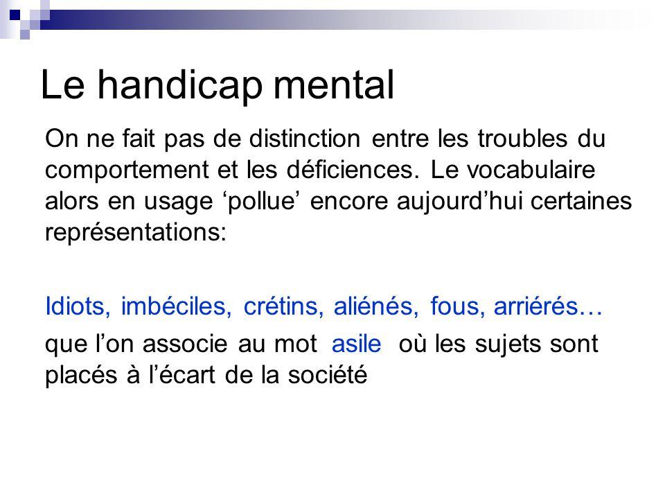 Le handicap mental On ne fait pas de distinction entre les troubles du comportement et les déficiences. Le vocabulaire alors en usage 'pollue' encore