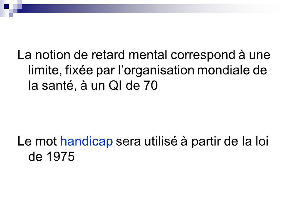 La notion de retard mental correspond à une limite, fixée par l'organisation mondiale de la santé, à un QI de 70 Le mot handicap sera utilisé à partir de la loi de 1975