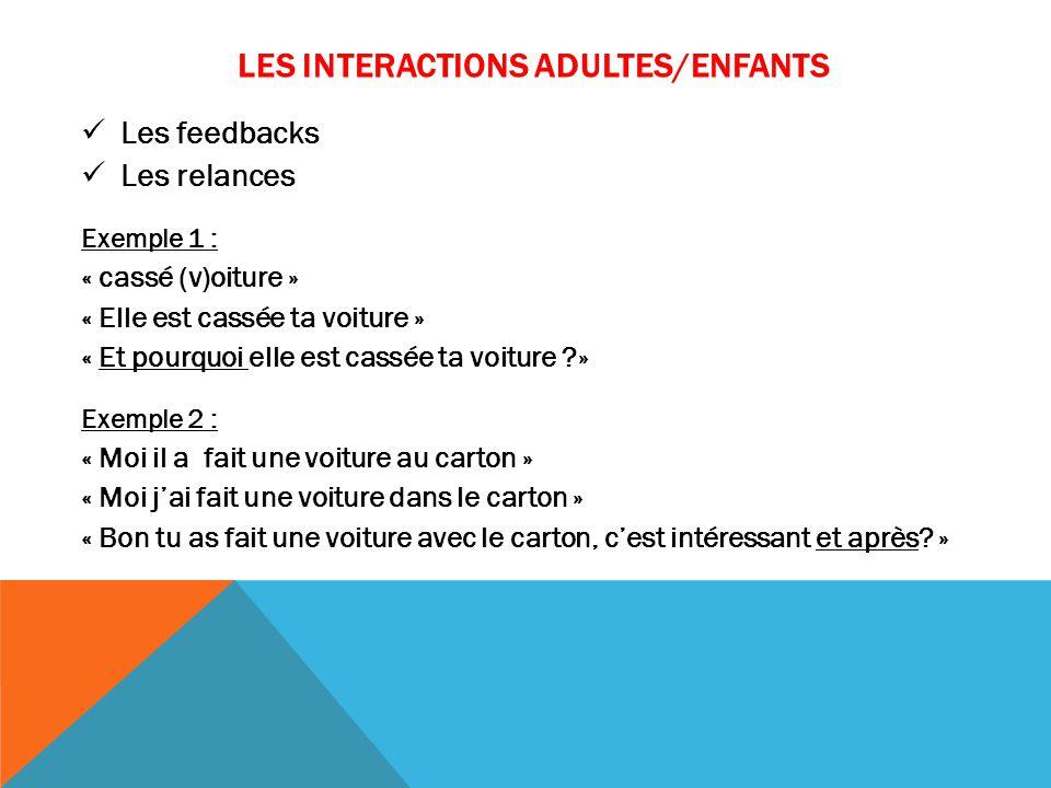 LES INTERACTIONS ADULTES/ENFANTS Les feedbacks Les relances Exemple 1 : « cassé (v)oiture » « Elle est cassée ta voiture » « Et pourquoi elle est cass