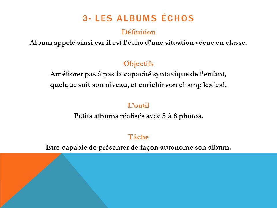 3- LES ALBUMS ÉCHOS Définition Album appelé ainsi car il est l'écho d'une situation vécue en classe. Objectifs Améliorer pas à pas la capacité syntaxi
