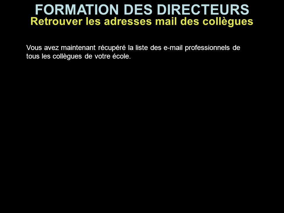FORMATION DES DIRECTEURS Vous avez maintenant récupéré la liste des e-mail professionnels de tous les collègues de votre école. Retrouver les adresses
