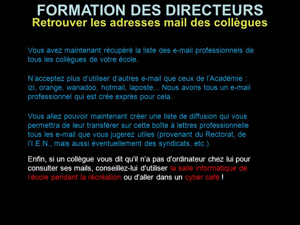 FORMATION DES DIRECTEURS Vous avez maintenant récupéré la liste des e-mail professionnels de tous les collègues de votre école. N'acceptez plus d'util