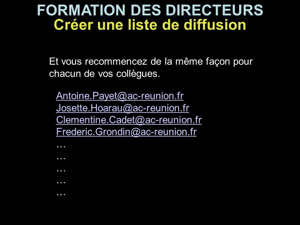 FORMATION DES DIRECTEURS Créer une liste de diffusion Et vous recommencez de la même façon pour chacun de vos collègues. Antoine.Payet@ac-reunion.fr J