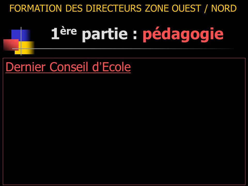 FORMATION DES DIRECTEURS ZONE OUEST / NORD Dernier Conseil d ' Ecole 1 ère partie : pédagogie
