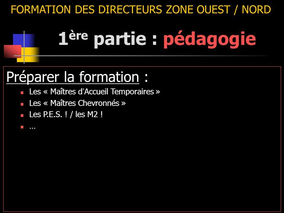 FORMATION DES DIRECTEURS ZONE OUEST / NORD Préparer la formation : Les « Maîtres d ' Accueil Temporaires » Les « Maîtres Chevronnés » Les P.E.S. ! / l