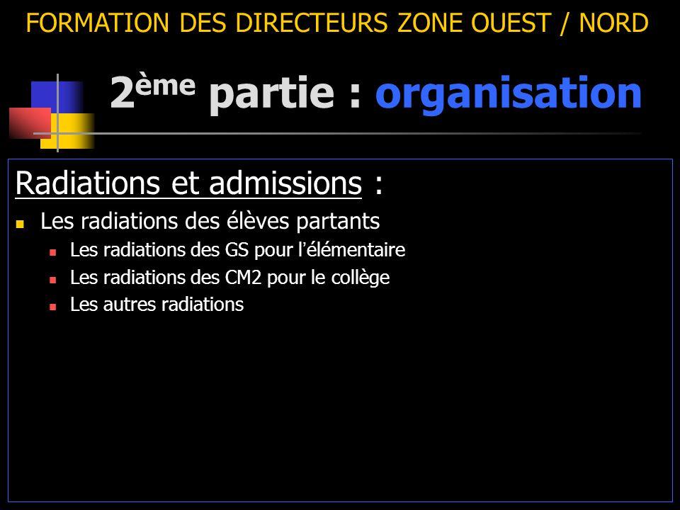 2 ème partie : organisation FORMATION DES DIRECTEURS ZONE OUEST / NORD Radiations et admissions : Les radiations des élèves partants Les radiations des GS pour l ' élémentaire Les radiations des CM2 pour le collège Les autres radiations