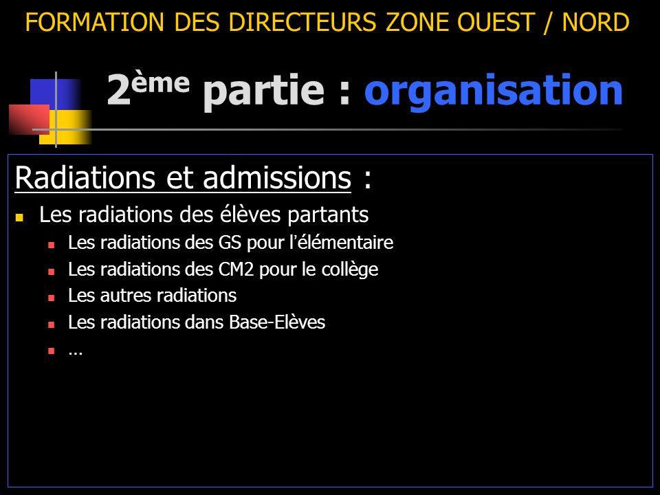 2 ème partie : organisation FORMATION DES DIRECTEURS ZONE OUEST / NORD Radiations et admissions : Les radiations des élèves partants Les radiations des GS pour l ' élémentaire Les radiations des CM2 pour le collège Les autres radiations Les radiations dans Base-Elèves …