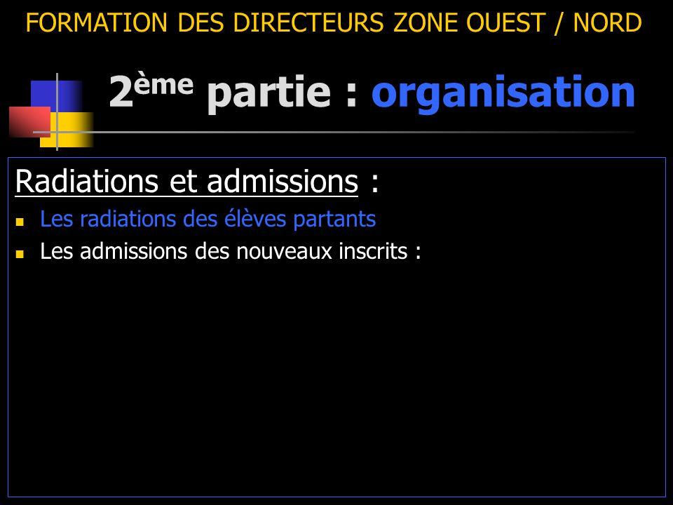 2 ème partie : organisation FORMATION DES DIRECTEURS ZONE OUEST / NORD Radiations et admissions : Les radiations des élèves partants Les admissions des nouveaux inscrits :