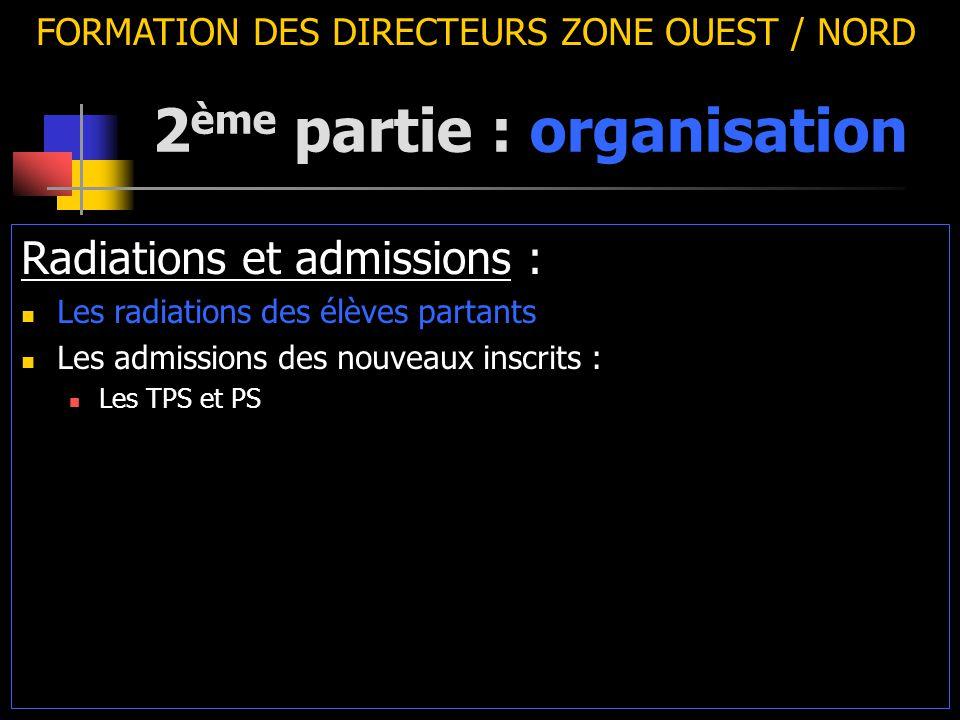 2 ème partie : organisation FORMATION DES DIRECTEURS ZONE OUEST / NORD Radiations et admissions : Les radiations des élèves partants Les admissions des nouveaux inscrits : Les TPS et PS