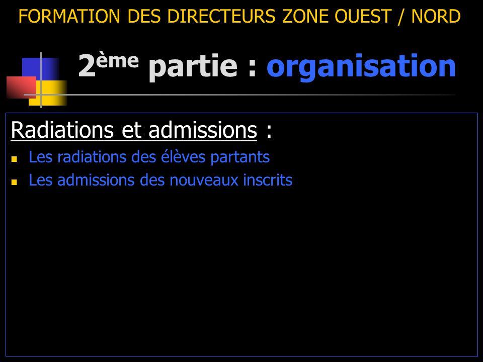2 ème partie : organisation FORMATION DES DIRECTEURS ZONE OUEST / NORD Radiations et admissions : Les radiations des élèves partants Les admissions des nouveaux inscrits