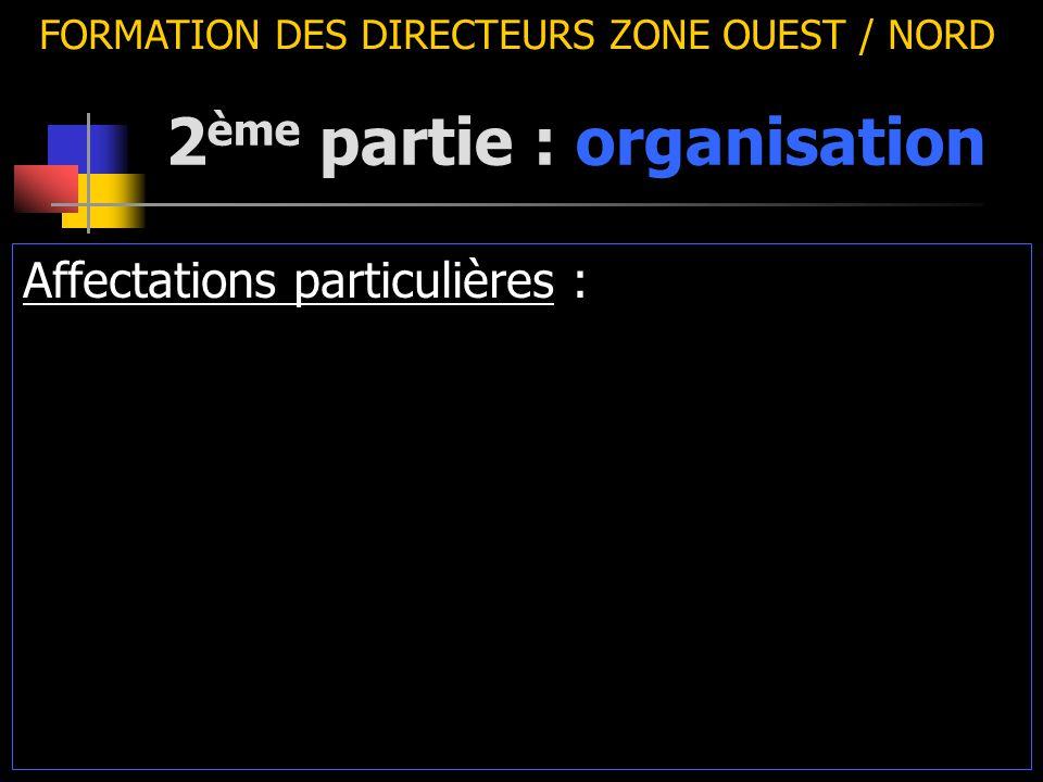 2 ème partie : organisation FORMATION DES DIRECTEURS ZONE OUEST / NORD Affectations particulières :