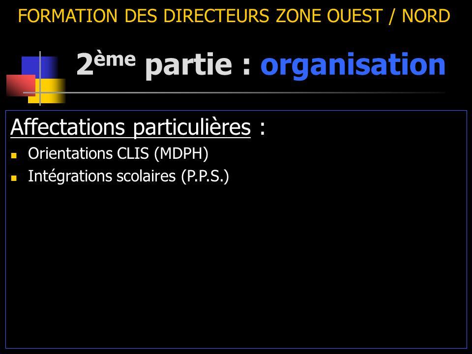 2 ème partie : organisation FORMATION DES DIRECTEURS ZONE OUEST / NORD Affectations particulières : Orientations CLIS (MDPH) Intégrations scolaires (P.P.S.)