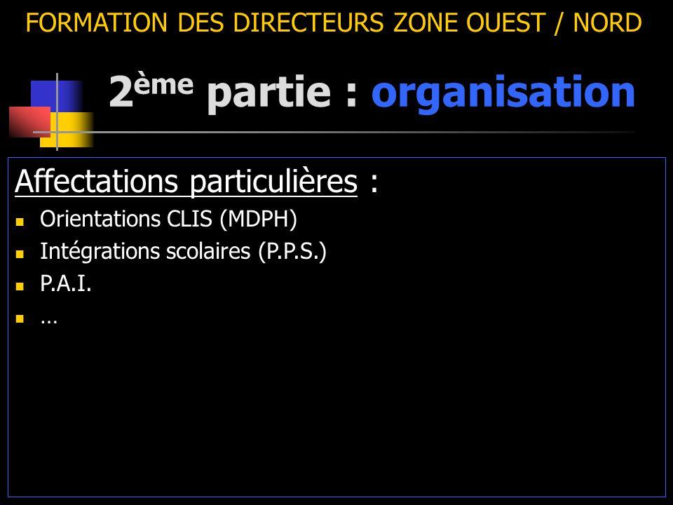 2 ème partie : organisation FORMATION DES DIRECTEURS ZONE OUEST / NORD Affectations particulières : Orientations CLIS (MDPH) Intégrations scolaires (P.P.S.) P.A.I.