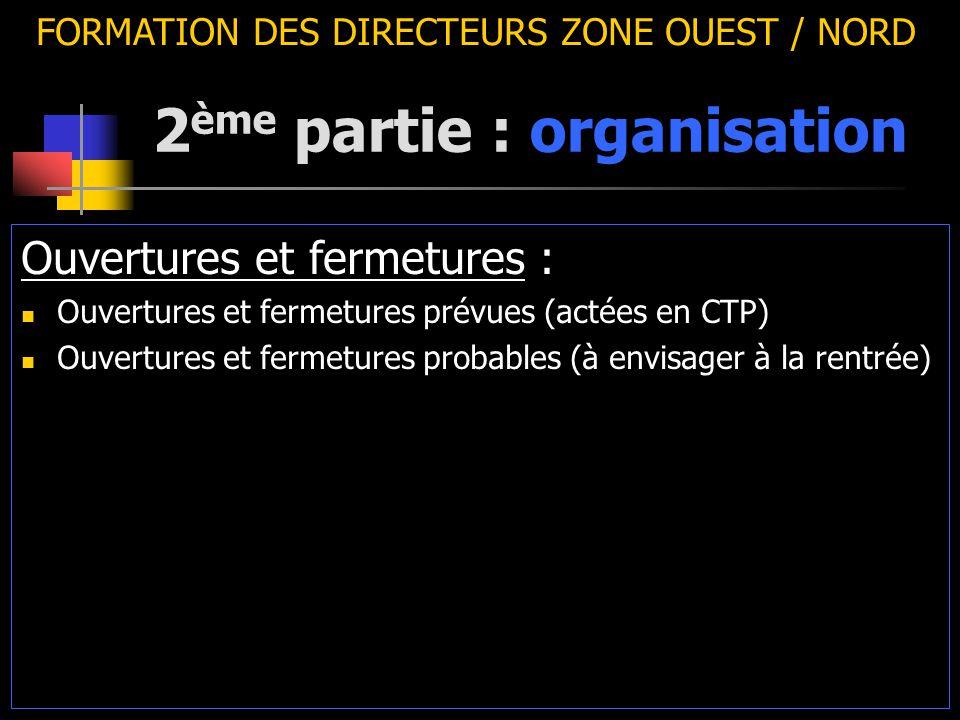 2 ème partie : organisation FORMATION DES DIRECTEURS ZONE OUEST / NORD Ouvertures et fermetures : Ouvertures et fermetures prévues (actées en CTP) Ouvertures et fermetures probables (à envisager à la rentrée)