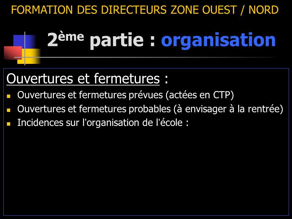 2 ème partie : organisation FORMATION DES DIRECTEURS ZONE OUEST / NORD Ouvertures et fermetures : Ouvertures et fermetures prévues (actées en CTP) Ouv