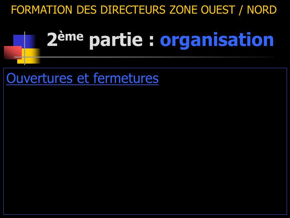 2 ème partie : organisation FORMATION DES DIRECTEURS ZONE OUEST / NORD Ouvertures et fermetures