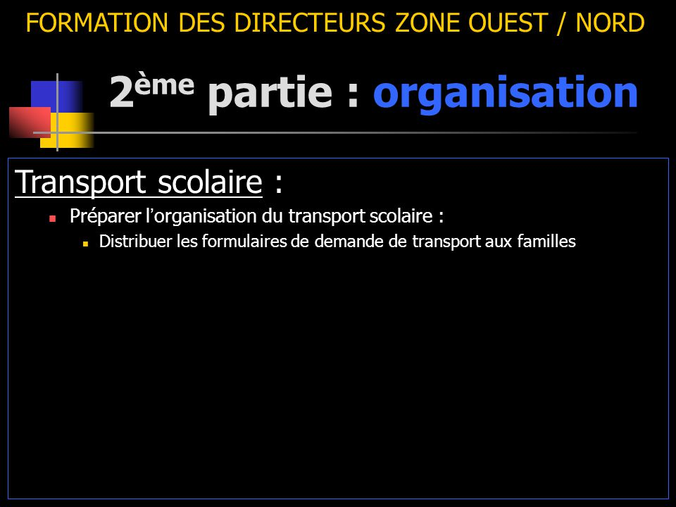 2 ème partie : organisation FORMATION DES DIRECTEURS ZONE OUEST / NORD Transport scolaire : Préparer l ' organisation du transport scolaire : Distribuer les formulaires de demande de transport aux familles