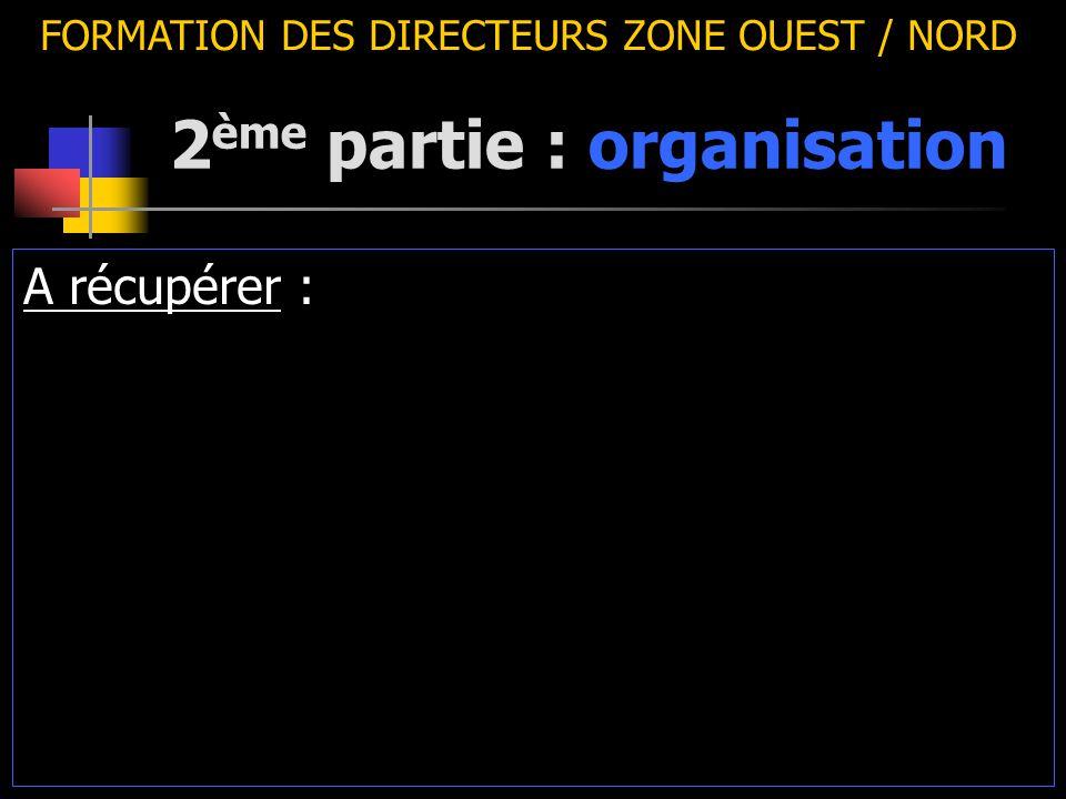2 ème partie : organisation FORMATION DES DIRECTEURS ZONE OUEST / NORD A récupérer :