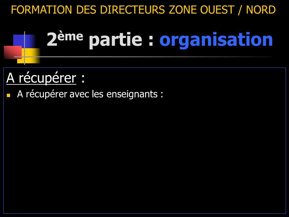 2 ème partie : organisation FORMATION DES DIRECTEURS ZONE OUEST / NORD A récupérer : A récupérer avec les enseignants :