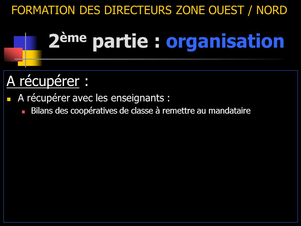 2 ème partie : organisation FORMATION DES DIRECTEURS ZONE OUEST / NORD A récupérer : A récupérer avec les enseignants : Bilans des coopératives de cla