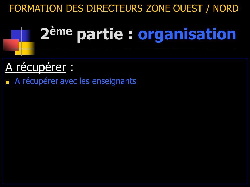 2 ème partie : organisation FORMATION DES DIRECTEURS ZONE OUEST / NORD A récupérer : A récupérer avec les enseignants