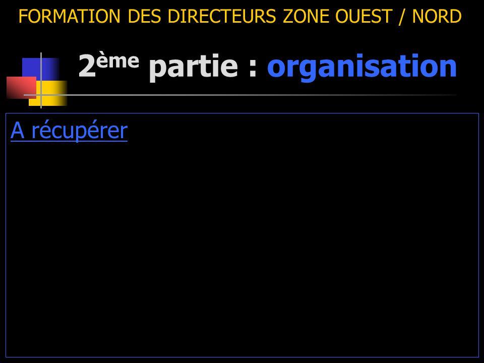 2 ème partie : organisation FORMATION DES DIRECTEURS ZONE OUEST / NORD A récupérer
