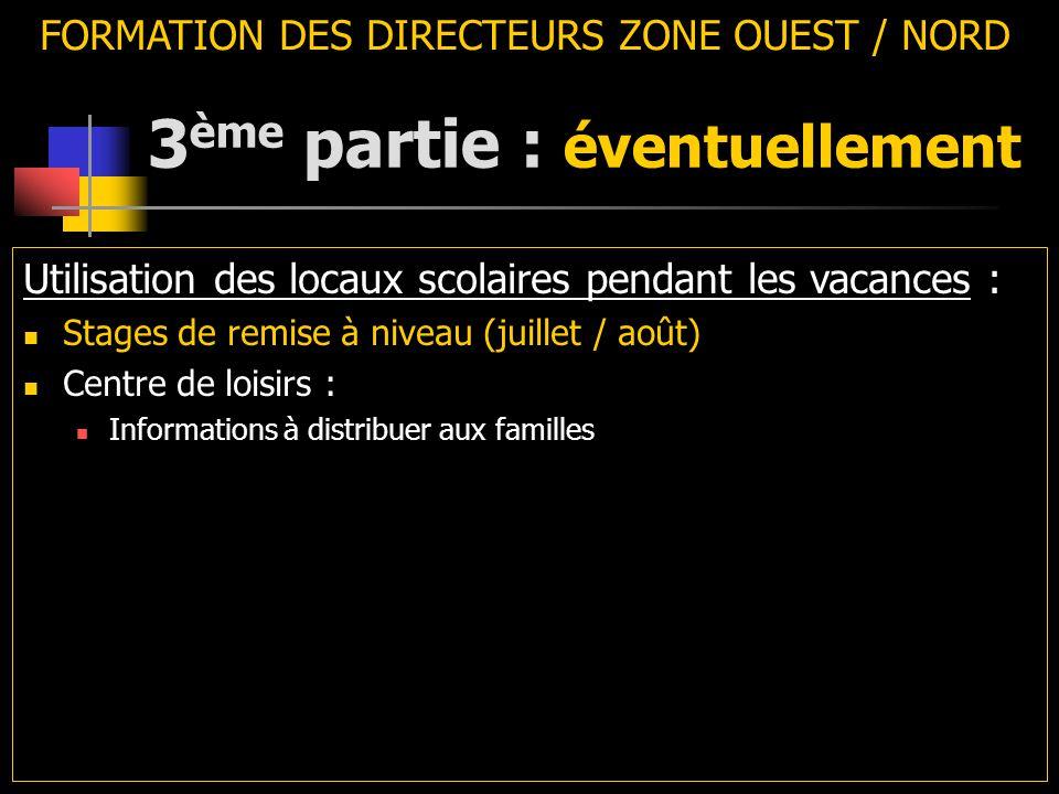 3 ème partie : éventuellement FORMATION DES DIRECTEURS ZONE OUEST / NORD Utilisation des locaux scolaires pendant les vacances : Stages de remise à niveau (juillet / août) Centre de loisirs : Informations à distribuer aux familles