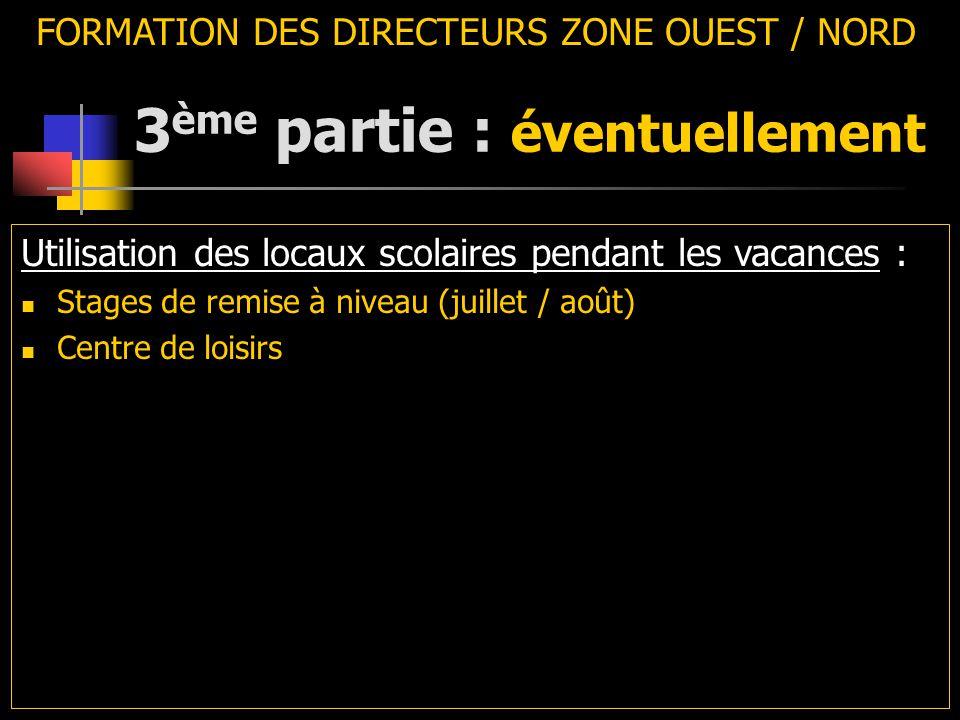 3 ème partie : éventuellement FORMATION DES DIRECTEURS ZONE OUEST / NORD Utilisation des locaux scolaires pendant les vacances : Stages de remise à niveau (juillet / août) Centre de loisirs