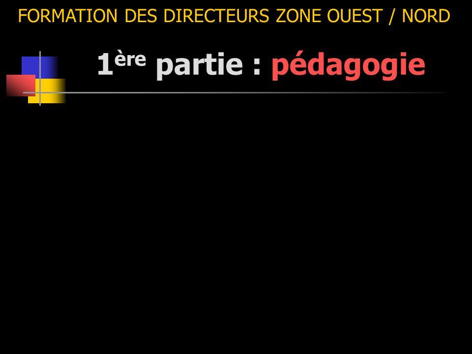 1 ère partie : pédagogie FORMATION DES DIRECTEURS ZONE OUEST / NORD