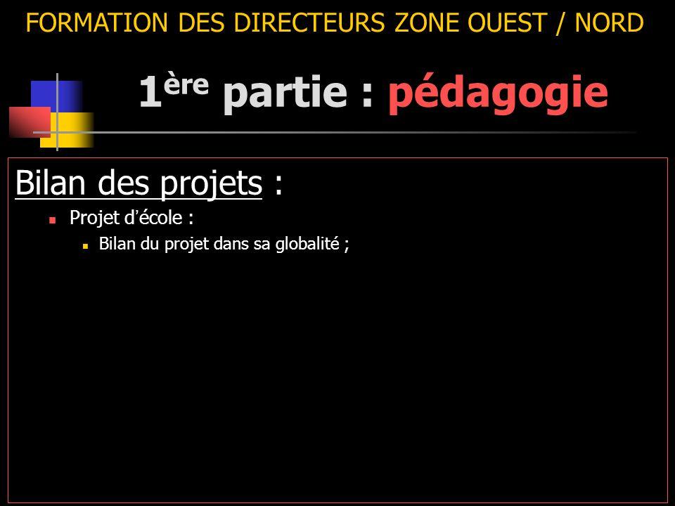 FORMATION DES DIRECTEURS ZONE OUEST / NORD Bilan des projets : Projet d ' école : Bilan du projet dans sa globalité ; 1 ère partie : pédagogie