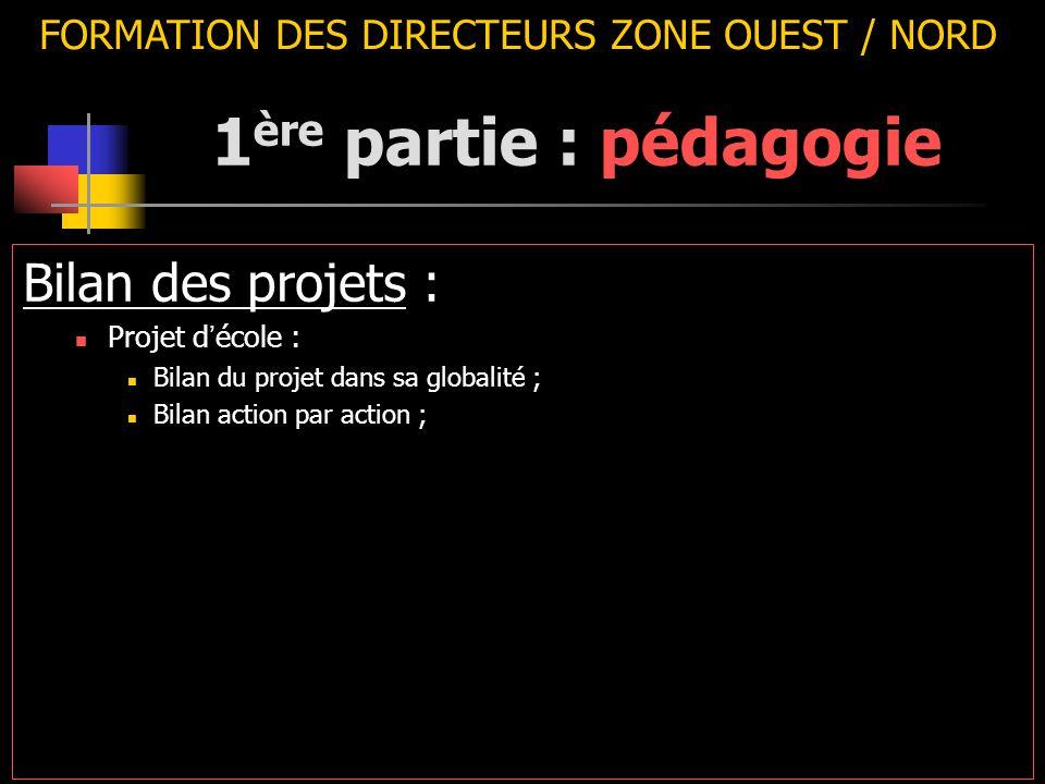 FORMATION DES DIRECTEURS ZONE OUEST / NORD Bilan des projets : Projet d ' école : Bilan du projet dans sa globalité ; Bilan action par action ; 1 ère partie : pédagogie