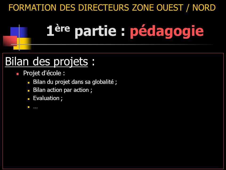 FORMATION DES DIRECTEURS ZONE OUEST / NORD Bilan des projets : Projet d ' école : Bilan du projet dans sa globalité ; Bilan action par action ; Evaluation ; … 1 ère partie : pédagogie