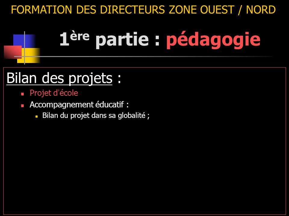 FORMATION DES DIRECTEURS ZONE OUEST / NORD Bilan des projets : Projet d ' école Accompagnement éducatif : Bilan du projet dans sa globalité ; 1 ère partie : pédagogie